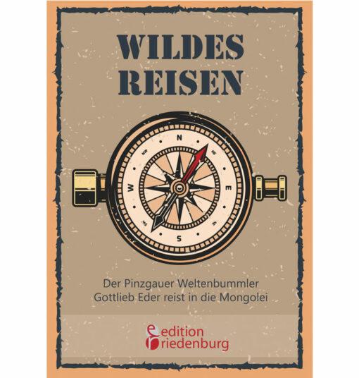 Wildes Reisen - Der Pinzgauer Weltenbummler Gottlieb Eder reist in die Mongolei (Cover)