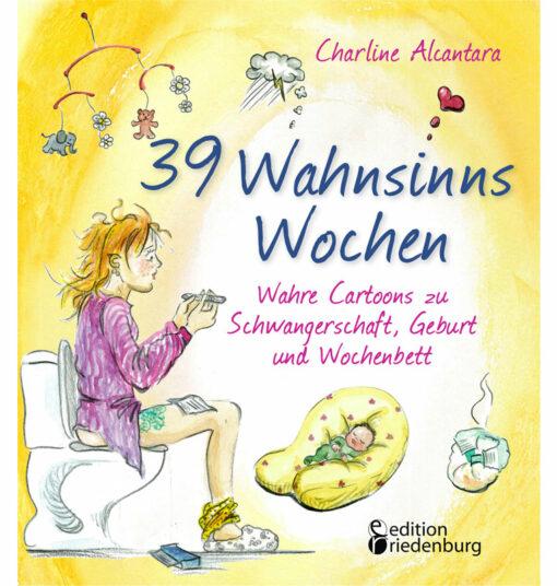 39 Wahnsinns Wochen - Wahre Cartoons zu Schwangerschaft, Geburt und Wochenbett (Cover)